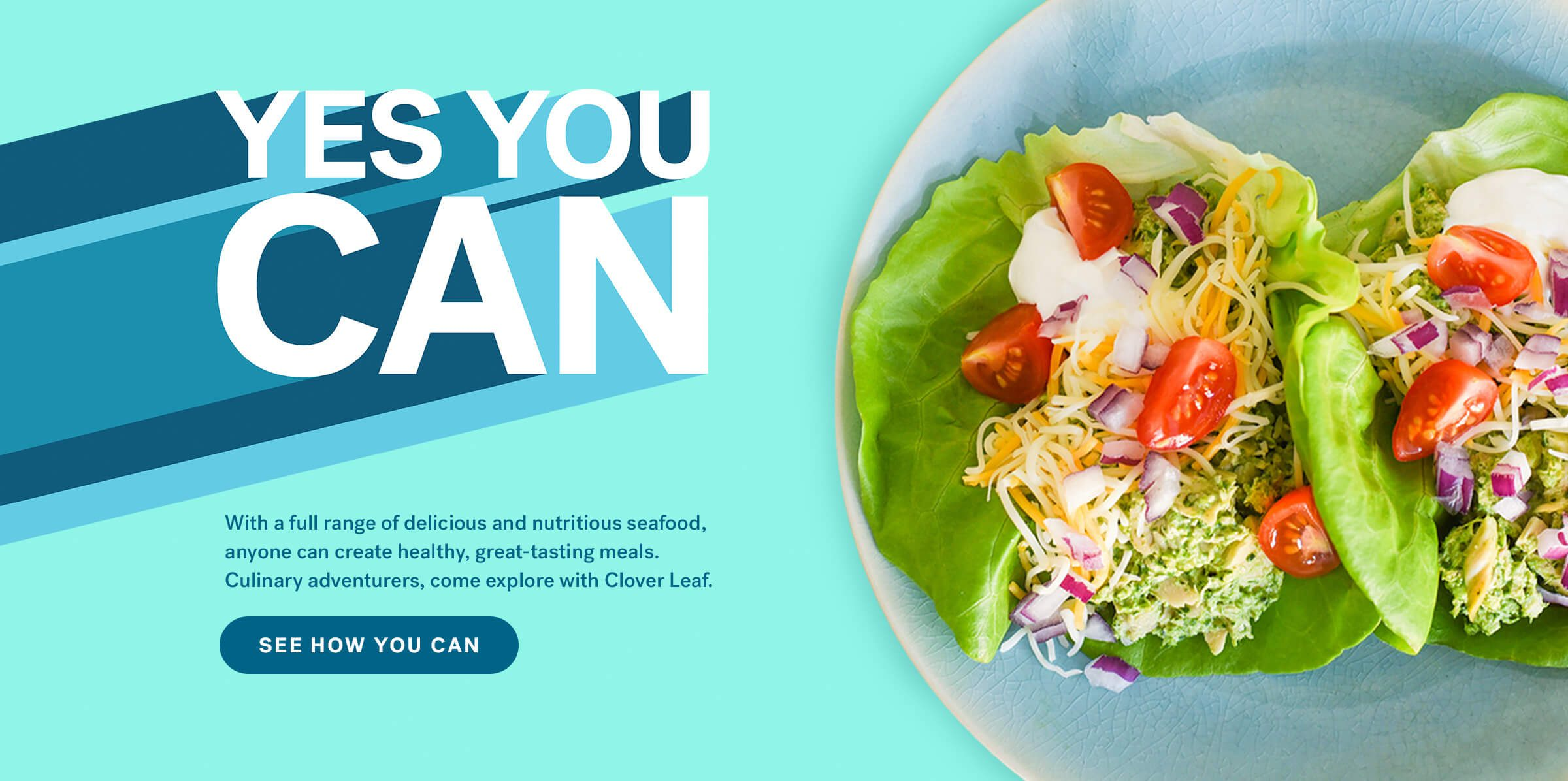 Yes You Can.  With a full range of delicious and nutritious seafood, anyone can create healthy, great-tasting meals. Culinary adventurers, come explore with Clover Leaf. See How You Can.