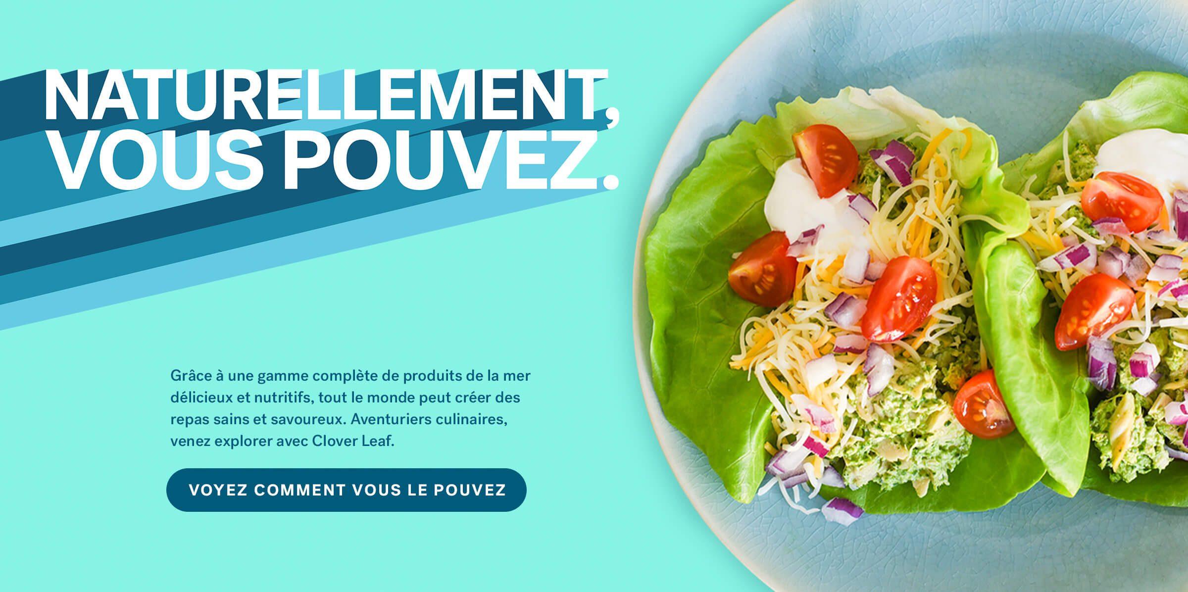 Grâce à une gamme complète de produits de la mer délicieux et nutritifs, tout le monde peut créer des repas sains et savoureux. Aventuriers culinaires, venez explorer avec Clover Leaf. VOYEZ COMMENT VOUS LE POUVEZ.